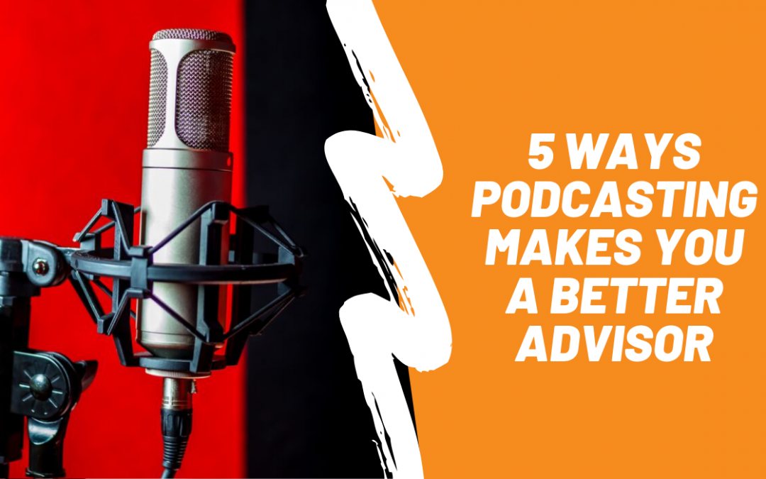 5 Ways Podcasting Makes You a Better Advisor
