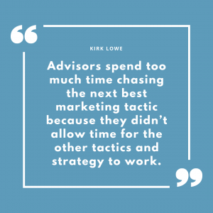 advisors spend too much time chasing the next best marketing tactic because they didn't allow time for the other tactics and strategy to work.