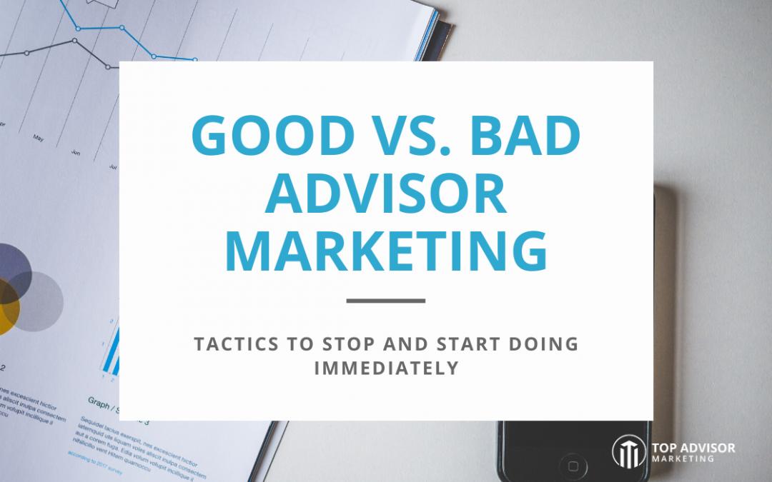 Good VS. Bad Advisor Marketing: Tactics to Stop and Start Doing Immediately