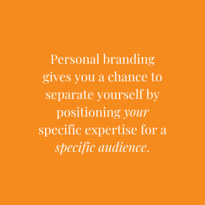 Personal branding gives you a chance to separate yourself by positioning your specific expertise for a specific audience.
