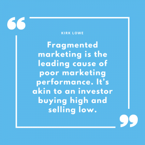 """Fragmented marketing is the leading cause of poor marketing performance. It's akin to an investor buying high and selling low."" - Kirk Lowe"