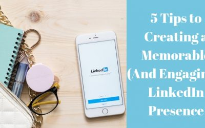 5 Tips to Creating a Memorable (And Engaging!) LinkedIn Presence