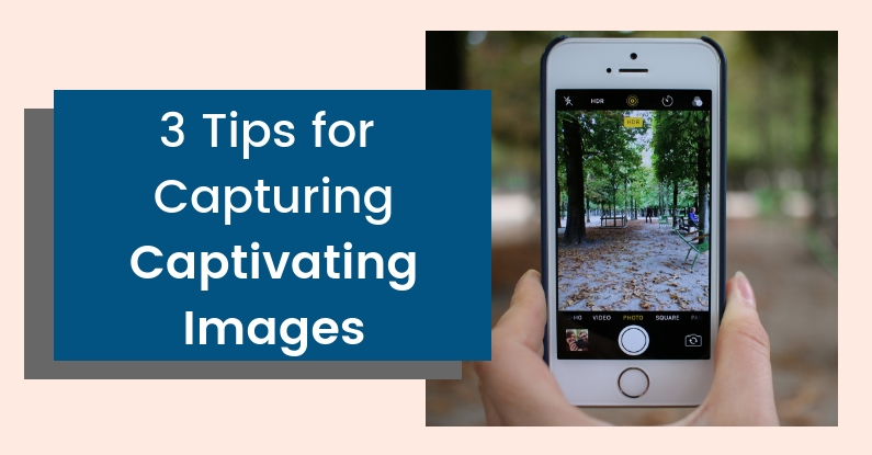 3 Tips for Capturing Captivating Images